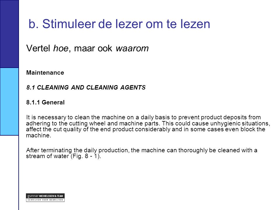 Vertel hoe, maar ook waarom Maintenance 8.1 CLEANING AND CLEANING AGENTS 8.1.1 General It is necessary to clean the machine on a daily basis to preven