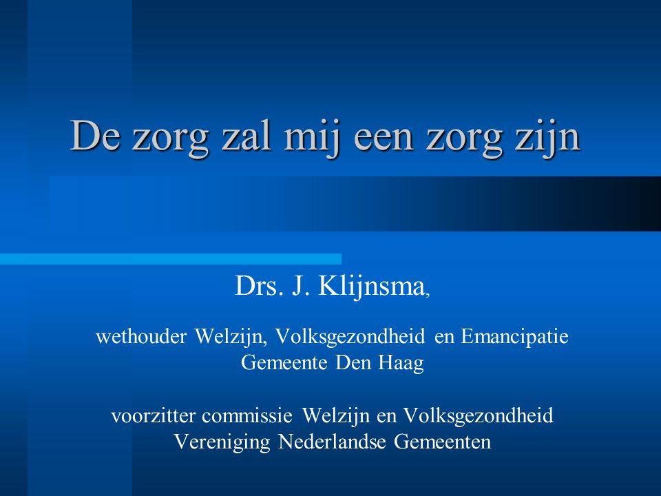 De zorg zal mij een zorg zijn Drs. J. Klijnsma, wethouder Welzijn, Volksgezondheid en Emancipatie Gemeente Den Haag voorzitter commissie Welzijn en Vo
