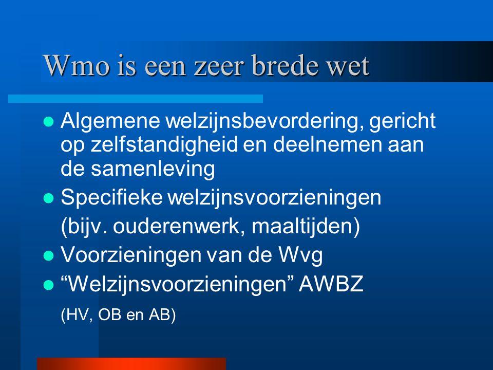 Wmo is een zeer brede wet Algemene welzijnsbevordering, gericht op zelfstandigheid en deelnemen aan de samenleving Specifieke welzijnsvoorzieningen (b