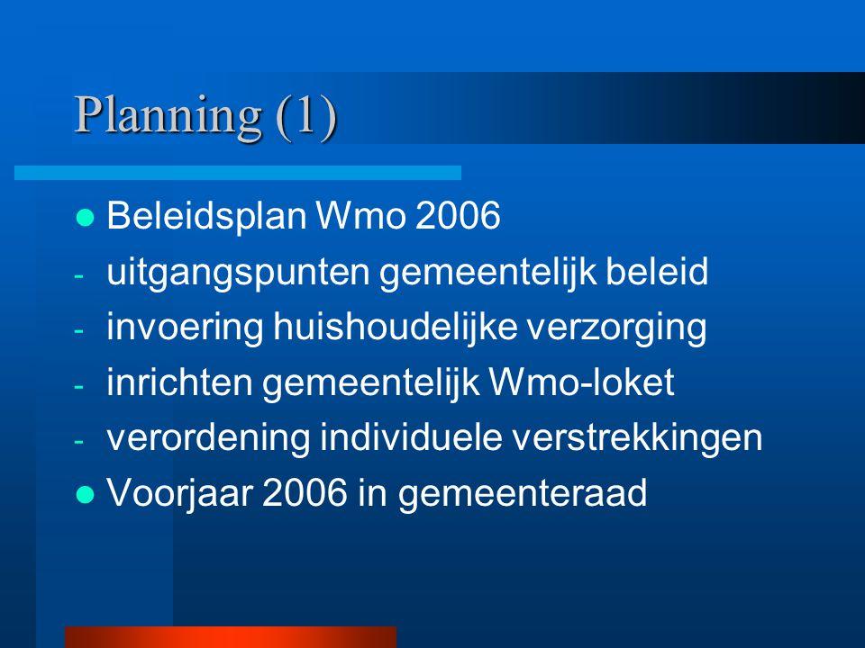 Planning (1) Beleidsplan Wmo 2006 - uitgangspunten gemeentelijk beleid - invoering huishoudelijke verzorging - inrichten gemeentelijk Wmo-loket - vero