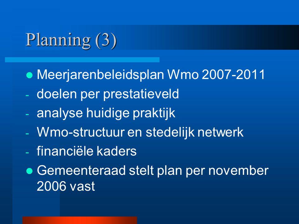Planning (3) Meerjarenbeleidsplan Wmo 2007-2011 - doelen per prestatieveld - analyse huidige praktijk - Wmo-structuur en stedelijk netwerk - financiël