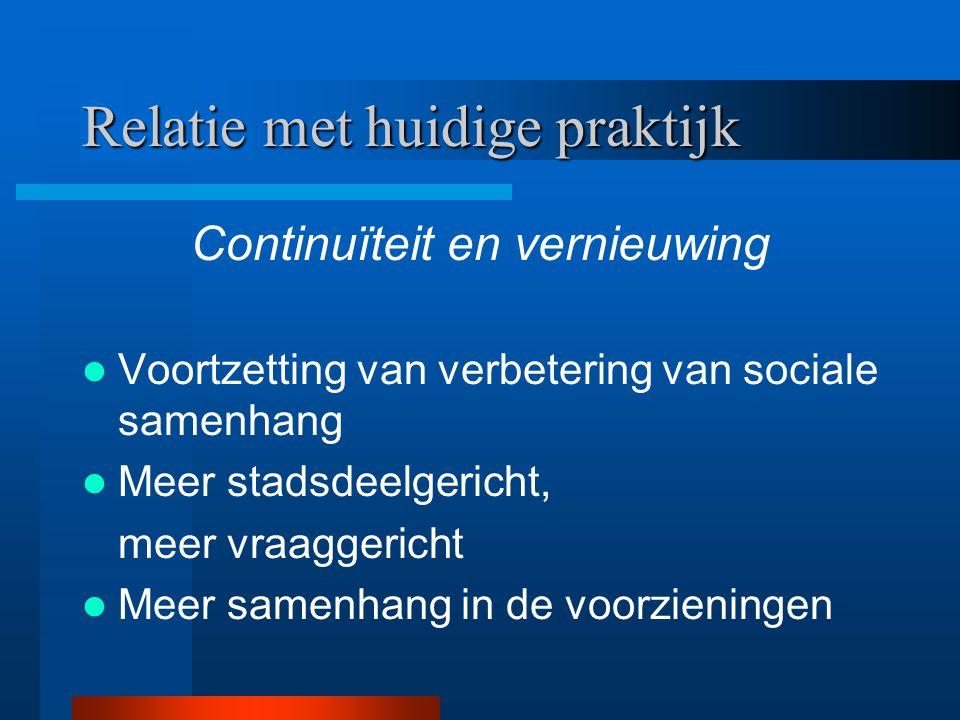Relatie met huidige praktijk Continuïteit en vernieuwing Voortzetting van verbetering van sociale samenhang Meer stadsdeelgericht, meer vraaggericht M