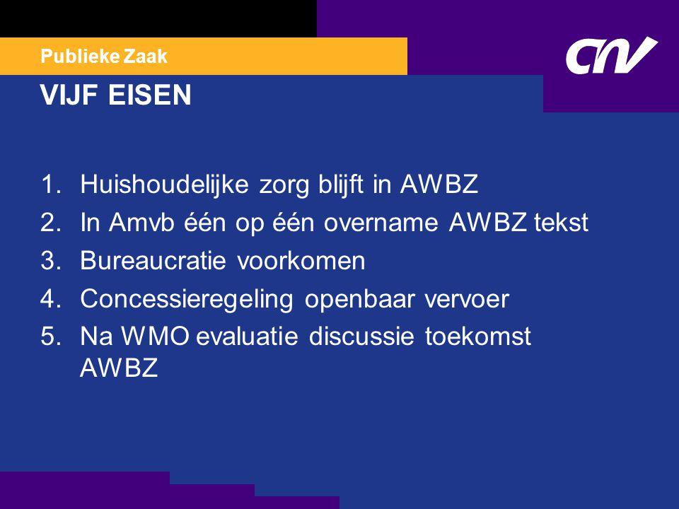 Publieke Zaak VIJF EISEN 1.Huishoudelijke zorg blijft in AWBZ 2.In Amvb één op één overname AWBZ tekst 3.Bureaucratie voorkomen 4.Concessieregeling op