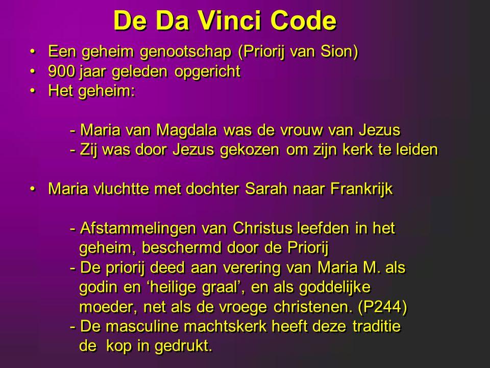 De Da Vinci Code Een geheim genootschap (Priorij van Sion) 900 jaar geleden opgericht Het geheim: - Maria van Magdala was de vrouw van Jezus - Zij was door Jezus gekozen om zijn kerk te leiden Maria vluchtte met dochter Sarah naar Frankrijk - Afstammelingen van Christus leefden in het geheim, beschermd door de Priorij - De priorij deed aan verering van Maria M.