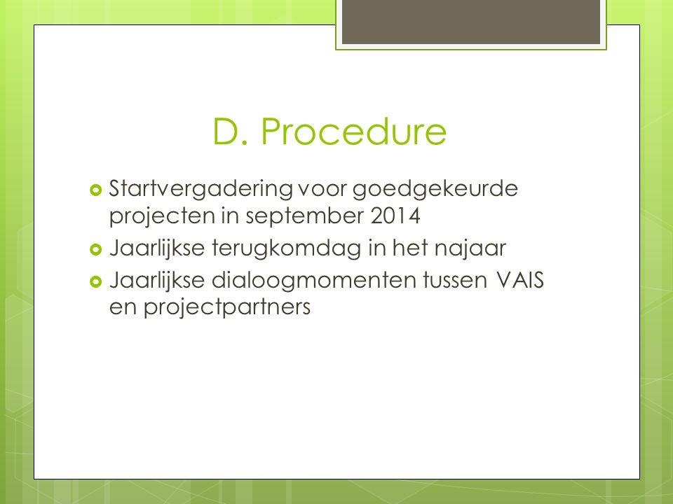 D. Procedure  Startvergadering voor goedgekeurde projecten in september 2014  Jaarlijkse terugkomdag in het najaar  Jaarlijkse dialoogmomenten tuss