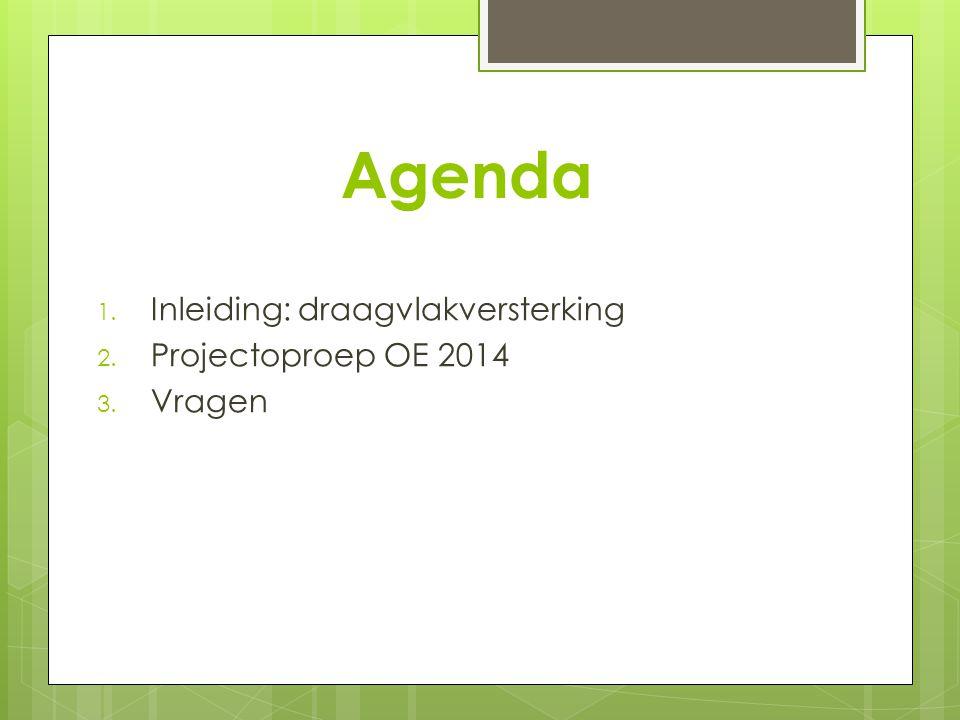 Agenda 1. Inleiding: draagvlakversterking 2. Projectoproep OE 2014 3. Vragen