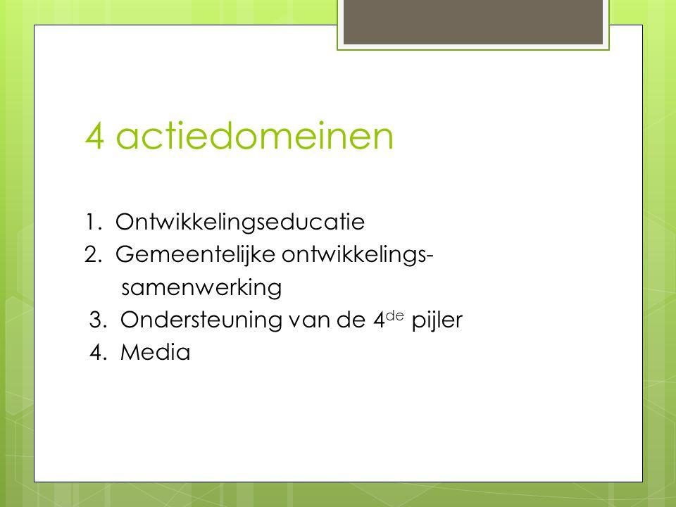 4 actiedomeinen 1. Ontwikkelingseducatie 2. Gemeentelijke ontwikkelings- samenwerking 3. Ondersteuning van de 4 de pijler 4. Media