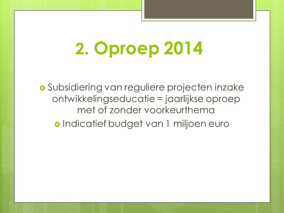 2. Oproep 2014  Subsidiering van reguliere projecten inzake ontwikkelingseducatie = jaarlijkse oproep met of zonder voorkeurthema  Indicatief budget