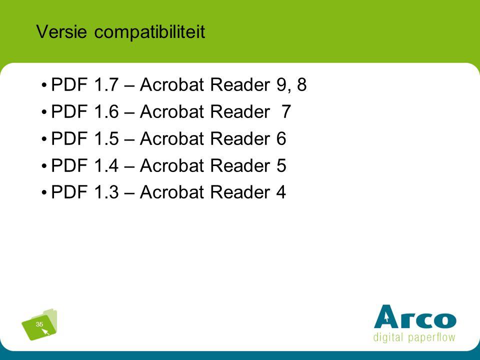 35 Versie compatibiliteit PDF 1.7 – Acrobat Reader 9, 8 PDF 1.6 – Acrobat Reader 7 PDF 1.5 – Acrobat Reader 6 PDF 1.4 – Acrobat Reader 5 PDF 1.3 – Acrobat Reader 4