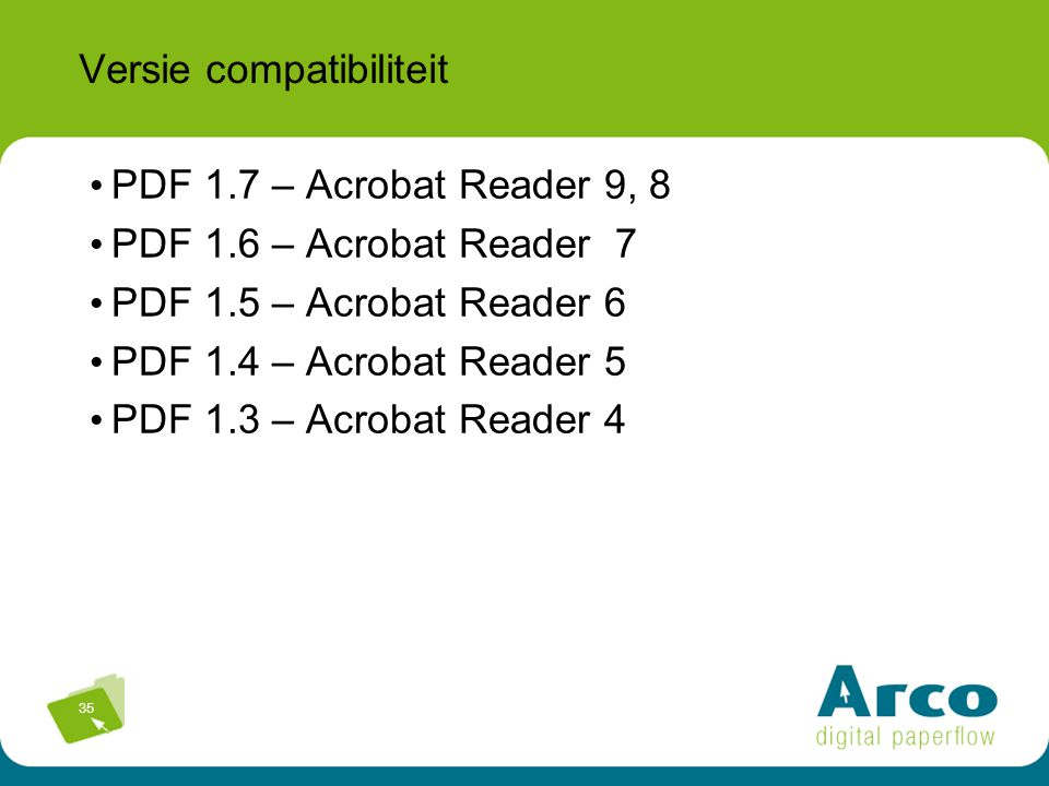 35 Versie compatibiliteit PDF 1.7 – Acrobat Reader 9, 8 PDF 1.6 – Acrobat Reader 7 PDF 1.5 – Acrobat Reader 6 PDF 1.4 – Acrobat Reader 5 PDF 1.3 – Acr