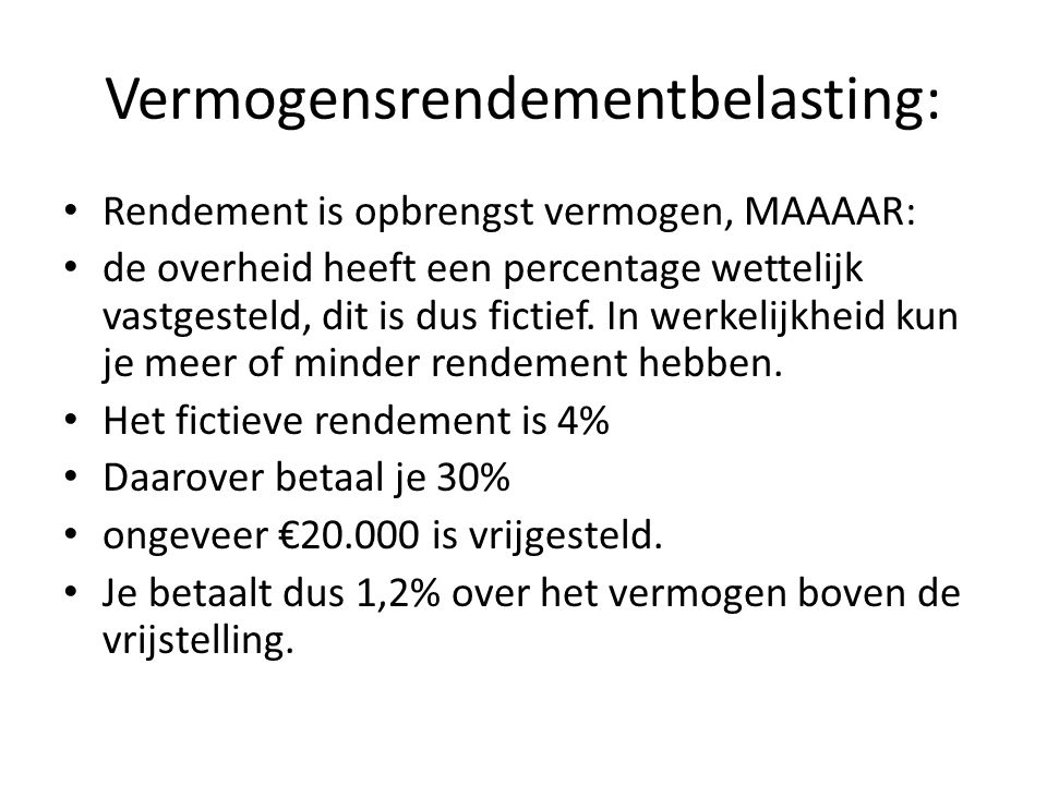 Vermogensrendementbelasting: Rendement is opbrengst vermogen, MAAAAR: de overheid heeft een percentage wettelijk vastgesteld, dit is dus fictief.