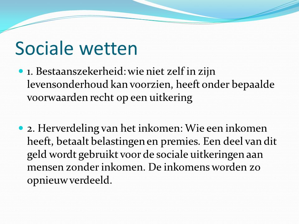 Sociale wetten 1. Bestaanszekerheid: wie niet zelf in zijn levensonderhoud kan voorzien, heeft onder bepaalde voorwaarden recht op een uitkering 2. He