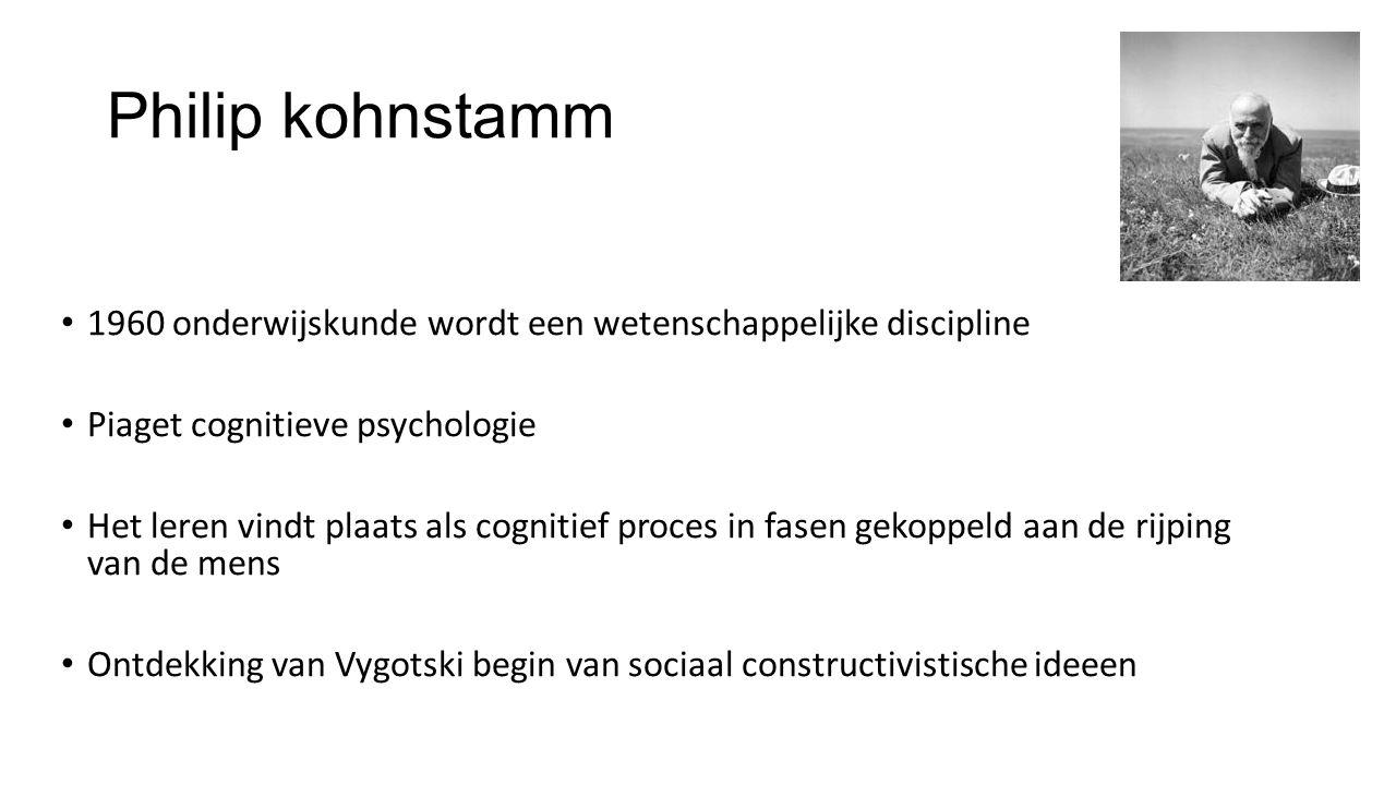 Philip kohnstamm 1960 onderwijskunde wordt een wetenschappelijke discipline Piaget cognitieve psychologie Het leren vindt plaats als cognitief proces in fasen gekoppeld aan de rijping van de mens Ontdekking van Vygotski begin van sociaal constructivistische ideeen