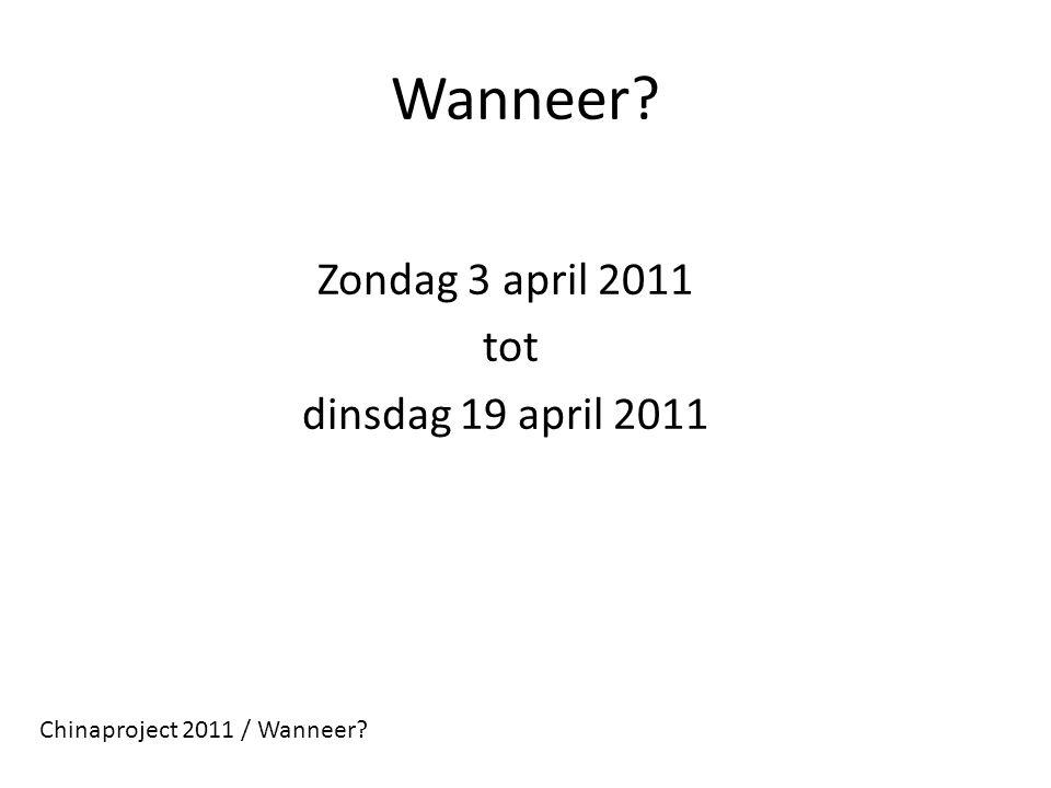 Wanneer? Zondag 3 april 2011 tot dinsdag 19 april 2011 Chinaproject 2011 / Wanneer?