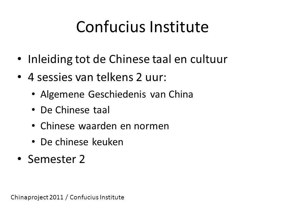 Confucius Institute Inleiding tot de Chinese taal en cultuur 4 sessies van telkens 2 uur: Algemene Geschiedenis van China De Chinese taal Chinese waarden en normen De chinese keuken Semester 2 Chinaproject 2011 / Confucius Institute