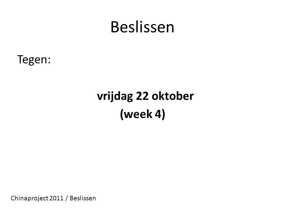 Beslissen Tegen: vrijdag 22 oktober (week 4) Chinaproject 2011 / Beslissen