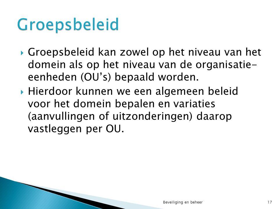  Groepsbeleid kan zowel op het niveau van het domein als op het niveau van de organisatie- eenheden (OU's) bepaald worden.  Hierdoor kunnen we een a