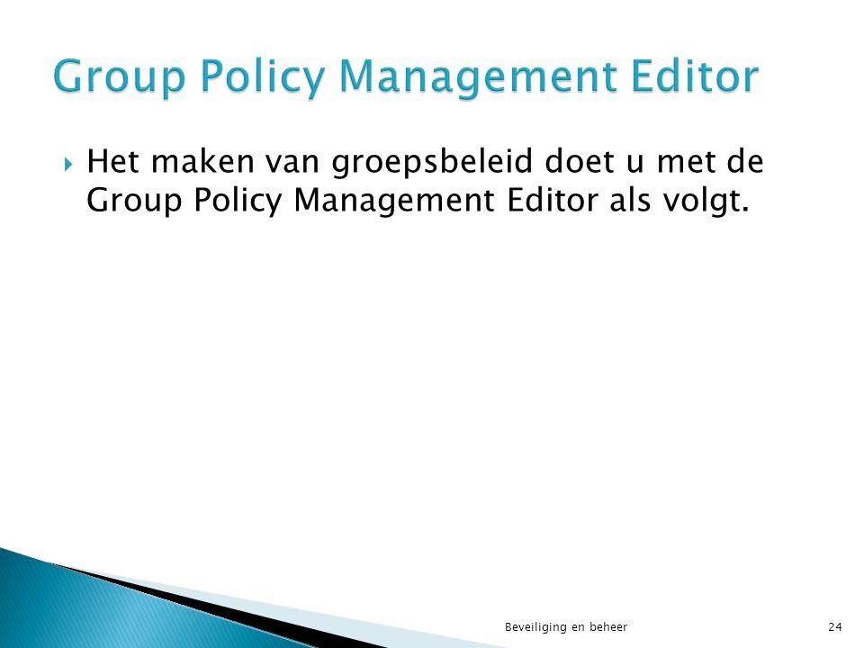  Het maken van groepsbeleid doet u met de Group Policy Management Editor als volgt. Beveiliging en beheer24