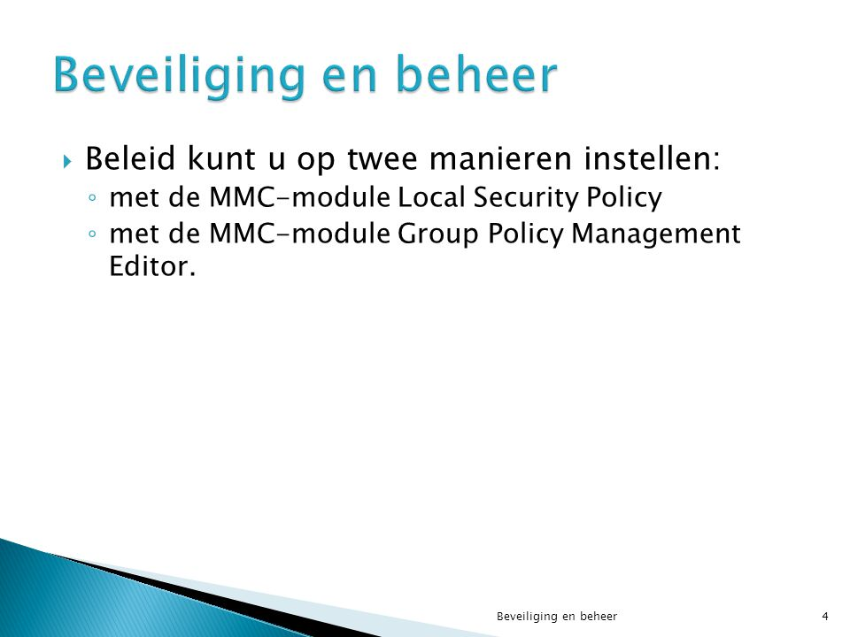  Beleid kunt u op twee manieren instellen: ◦ met de MMC-module Local Security Policy ◦ met de MMC-module Group Policy Management Editor. Beveiliging