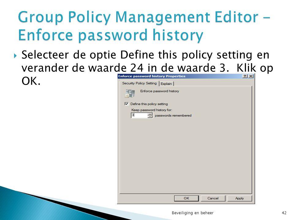  Selecteer de optie Define this policy setting en verander de waarde 24 in de waarde 3. Klik op OK. Beveiliging en beheer42