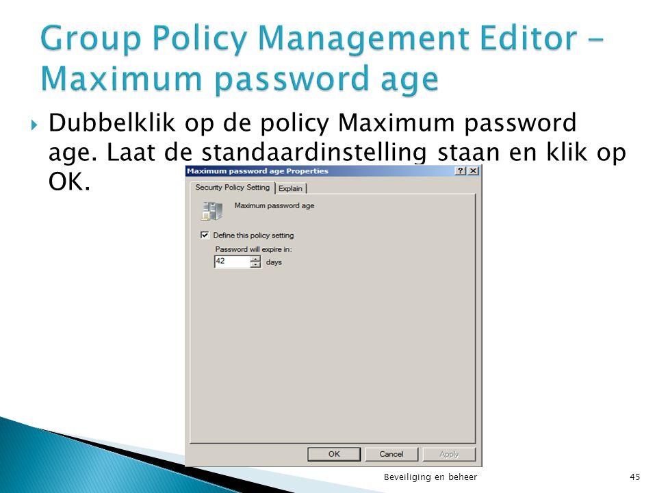  Dubbelklik op de policy Maximum password age. Laat de standaardinstelling staan en klik op OK. Beveiliging en beheer45