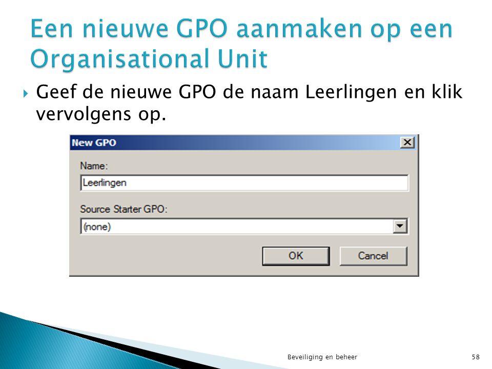  Geef de nieuwe GPO de naam Leerlingen en klik vervolgens op. Beveiliging en beheer58