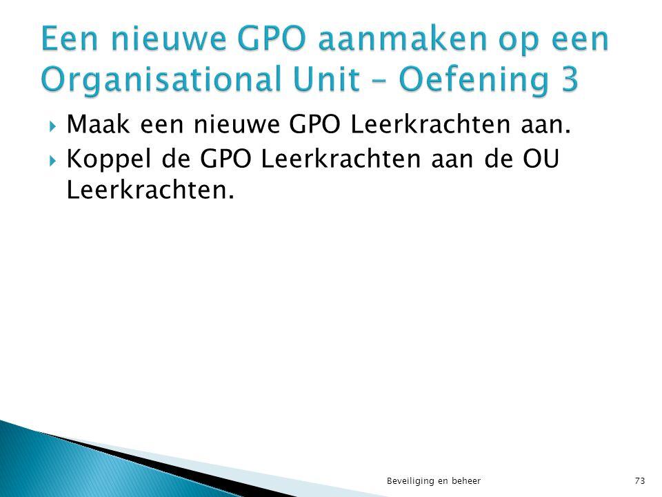 Beveiliging en beheer73  Maak een nieuwe GPO Leerkrachten aan.  Koppel de GPO Leerkrachten aan de OU Leerkrachten.
