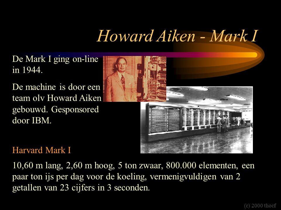 Howard Aiken - Mark I Harvard Mark I 10,60 m lang, 2,60 m hoog, 5 ton zwaar, 800.000 elementen, een paar ton ijs per dag voor de koeling, vermenigvuldigen van 2 getallen van 23 cijfers in 3 seconden.