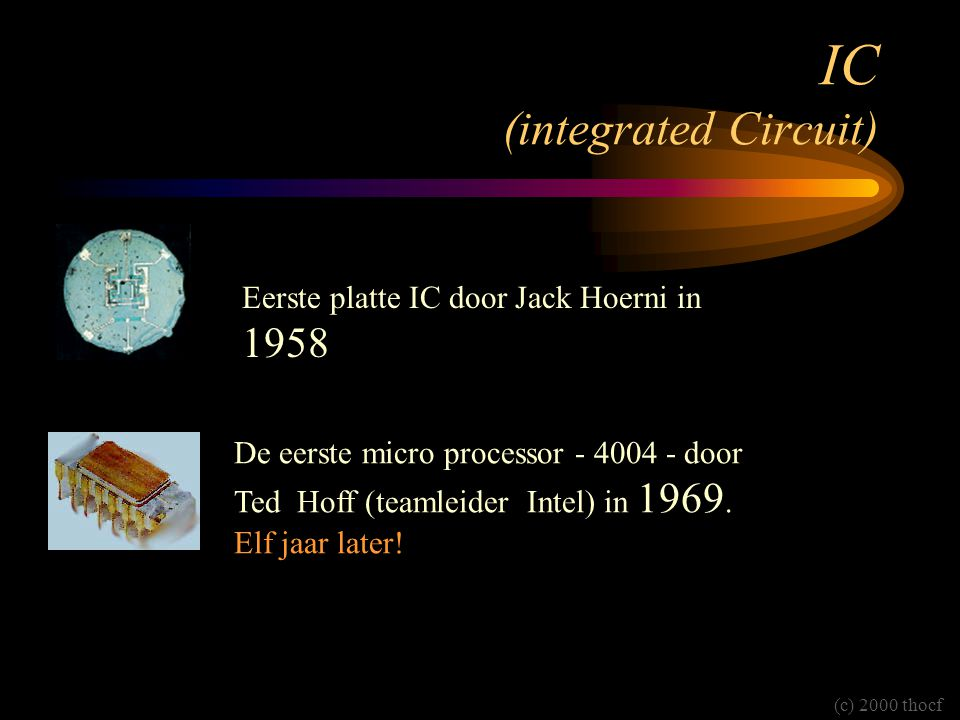 IC (integrated Circuit) Eerste platte IC door Jack Hoerni in 1958 De eerste micro processor - 4004 - door Ted Hoff (teamleider Intel) in 1969.