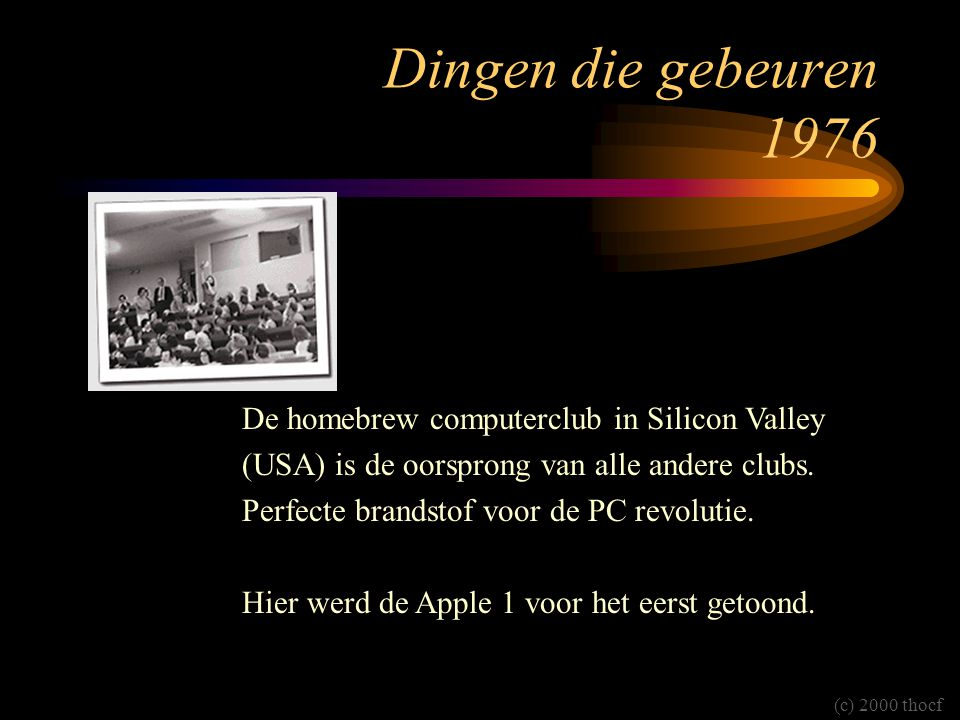 Dingen die gebeuren 1976 De homebrew computerclub in Silicon Valley (USA) is de oorsprong van alle andere clubs.