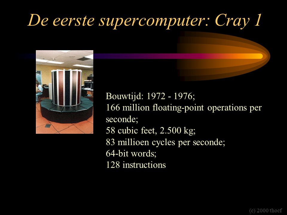 De eerste supercomputer: Cray 1 Bouwtijd: 1972 - 1976; 166 million floating-point operations per seconde; 58 cubic feet, 2.500 kg; 83 millioen cycles per seconde; 64-bit words; 128 instructions (c) 2000 thocf