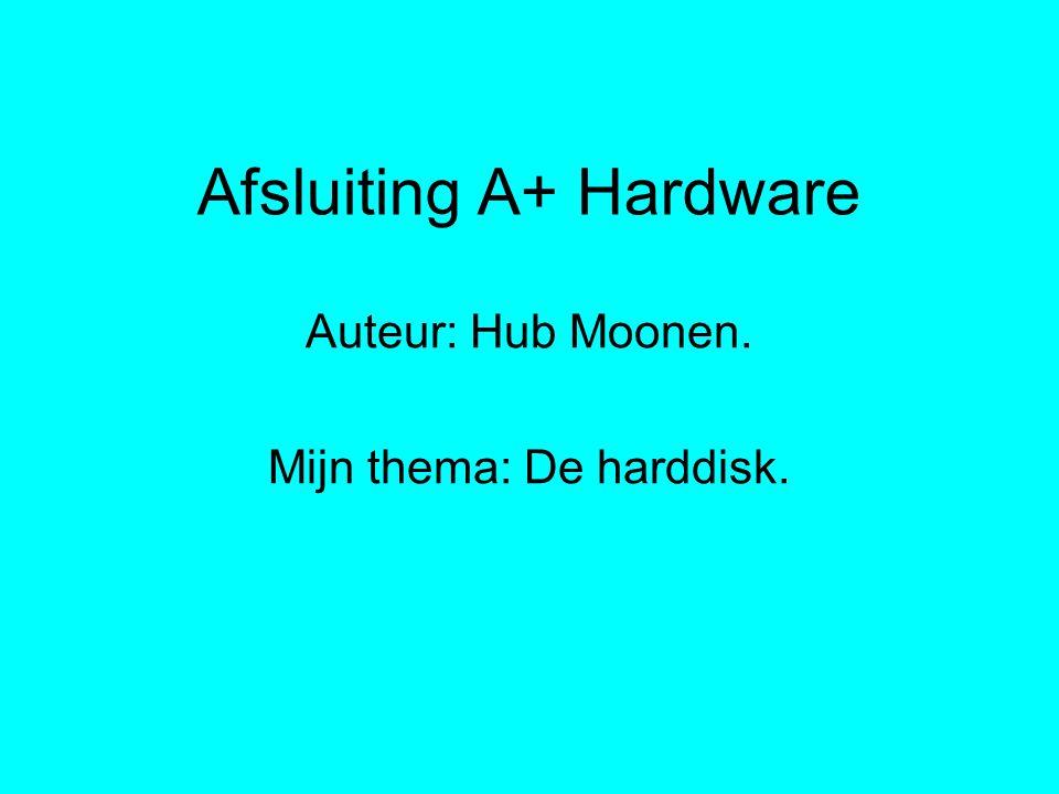 Afsluiting A+ Hardware Auteur: Hub Moonen. Mijn thema: De harddisk.