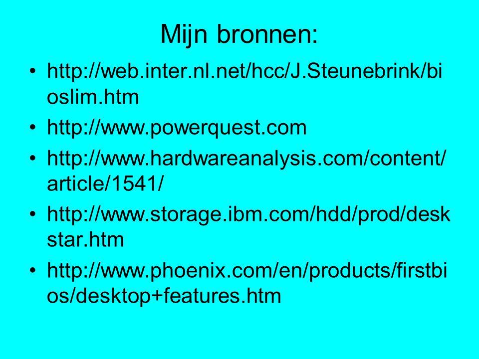 Mijn bronnen: http://web.inter.nl.net/hcc/J.Steunebrink/bi oslim.htm http://www.powerquest.com http://www.hardwareanalysis.com/content/ article/1541/ http://www.storage.ibm.com/hdd/prod/desk star.htm http://www.phoenix.com/en/products/firstbi os/desktop+features.htm