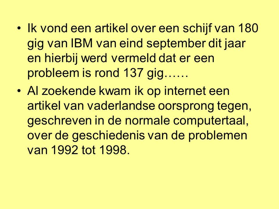 Ik vond een artikel over een schijf van 180 gig van IBM van eind september dit jaar en hierbij werd vermeld dat er een probleem is rond 137 gig…… Al zoekende kwam ik op internet een artikel van vaderlandse oorsprong tegen, geschreven in de normale computertaal, over de geschiedenis van de problemen van 1992 tot 1998.