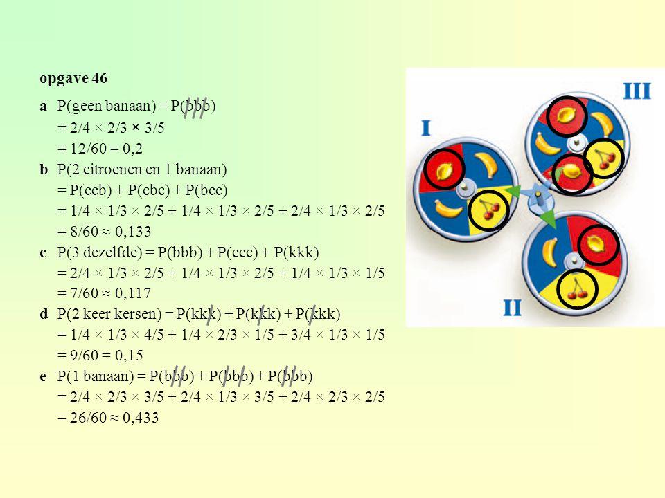 opgave 46 aP(geen banaan) = P(bbb) = 2/4 × 2/3 × 3/5 = 12/60 = 0,2 bP(2 citroenen en 1 banaan) = P(ccb) + P(cbc) + P(bcc) = 1/4 × 1/3 × 2/5 + 1/4 × 1/