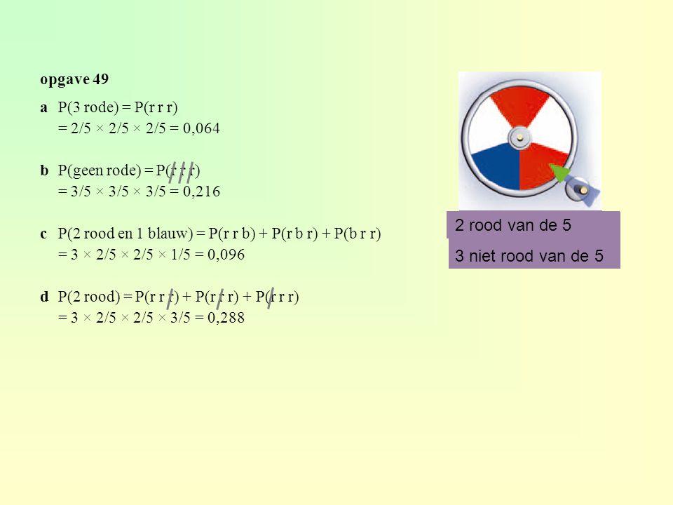 opgave 49 aP(3 rode) = P(r r r) = 2/5 × 2/5 × 2/5 = 0,064 bP(geen rode) = P(r r r) = 3/5 × 3/5 × 3/5 = 0,216 cP(2 rood en 1 blauw) = P(r r b) + P(r b