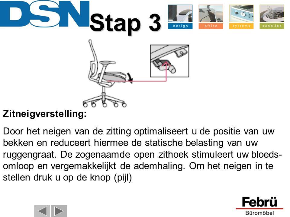 Stap 3 Stap 3 Zitneigverstelling: Door het neigen van de zitting optimaliseert u de positie van uw bekken en reduceert hiermee de statische belasting van uw ruggengraat.