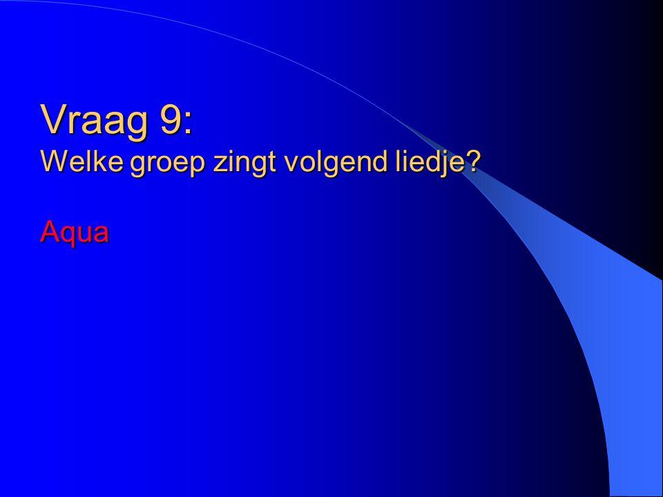 Vraag 9: Welke groep zingt volgend liedje? Aqua