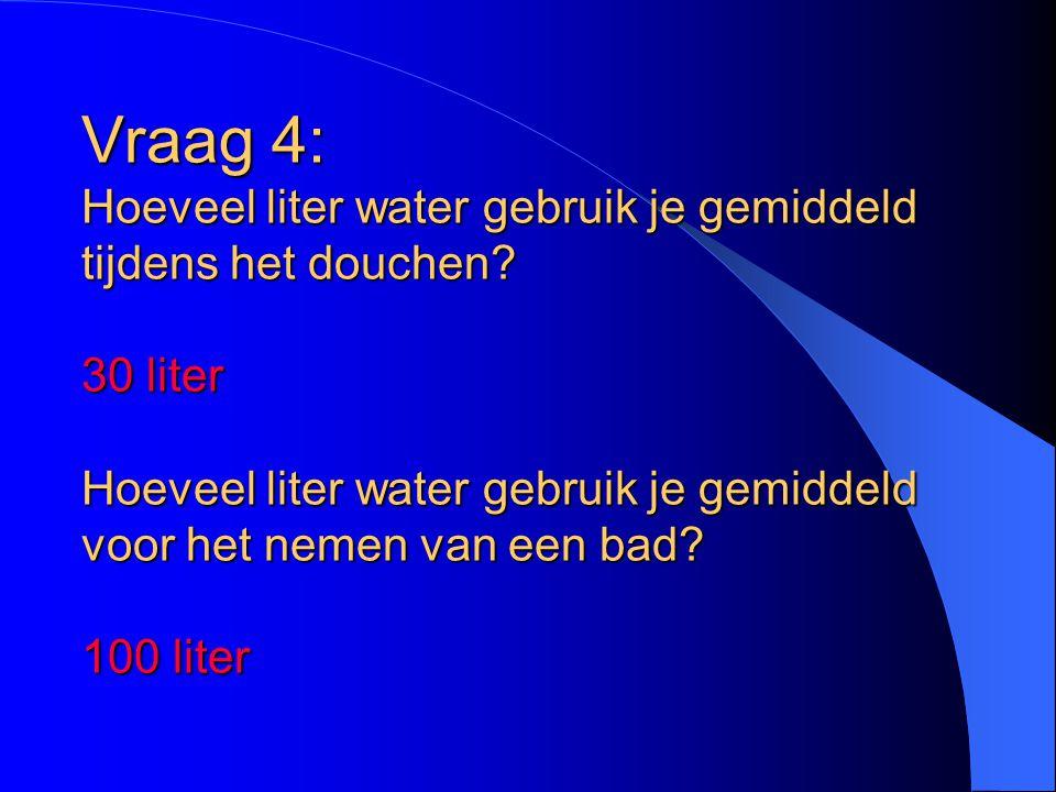 Vraag 4: Hoeveel liter water gebruik je gemiddeld tijdens het douchen? 30 liter Hoeveel liter water gebruik je gemiddeld voor het nemen van een bad? 1