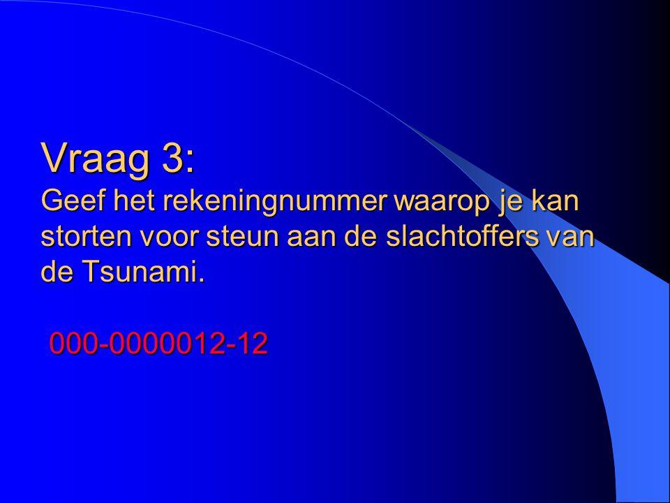 Vraag 3: Geef het rekeningnummer waarop je kan storten voor steun aan de slachtoffers van de Tsunami. 000-0000012-12