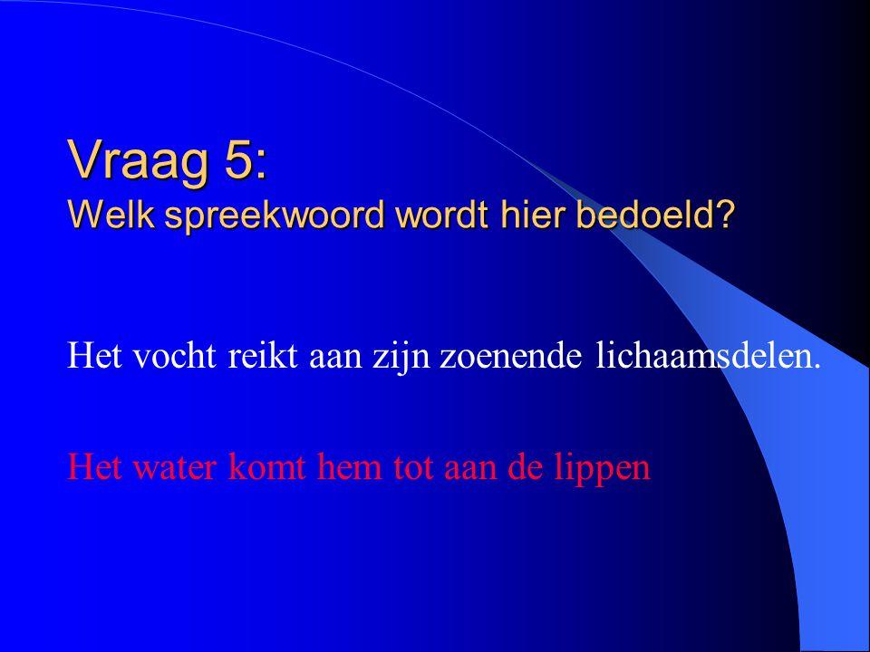 Vraag 5: Welk spreekwoord wordt hier bedoeld? Het vocht reikt aan zijn zoenende lichaamsdelen. Het water komt hem tot aan de lippen