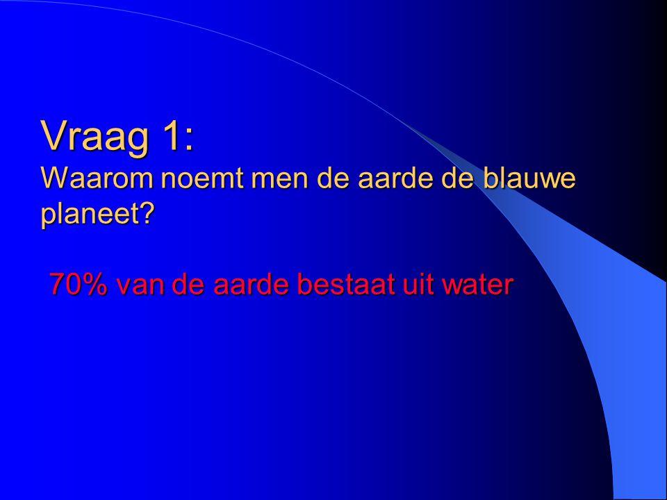 Vraag 1: Waarom noemt men de aarde de blauwe planeet? 70% van de aarde bestaat uit water