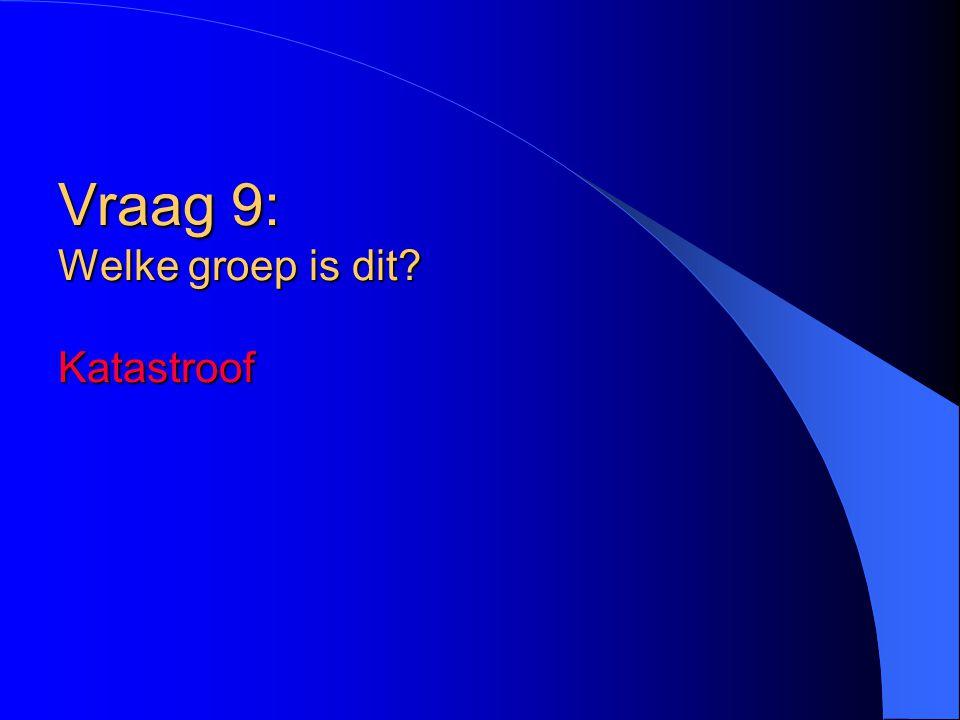 Vraag 9: Welke groep is dit? Katastroof