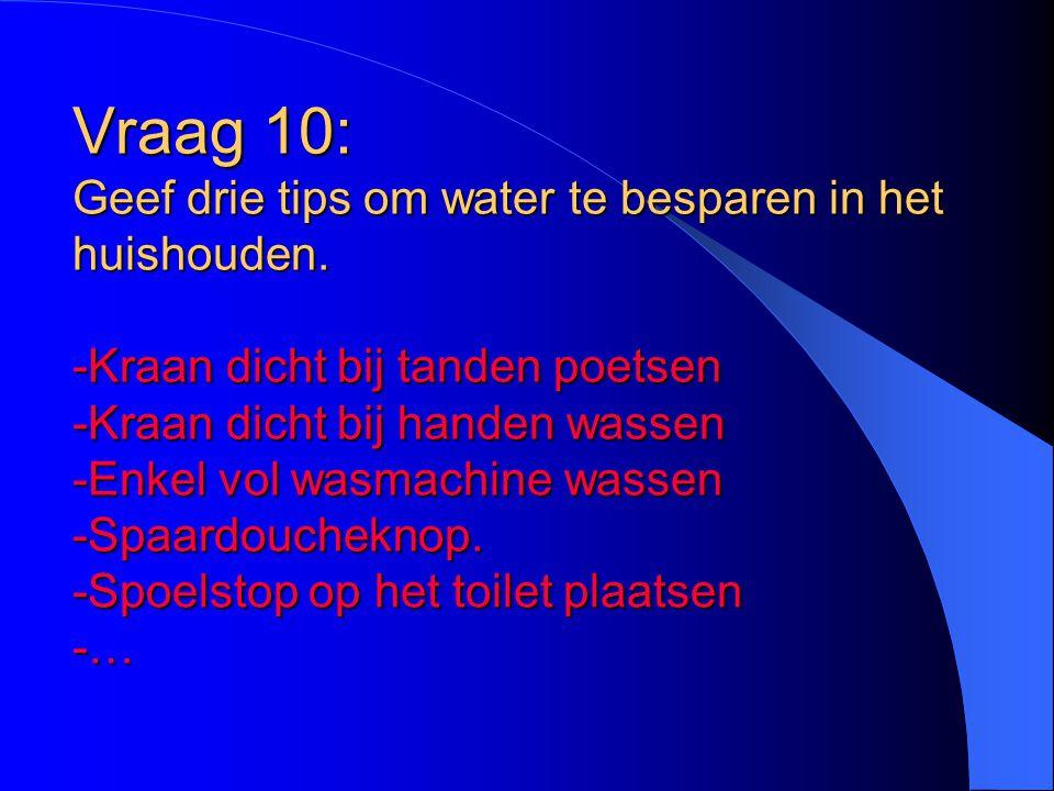 Vraag 10: Geef drie tips om water te besparen in het huishouden. -Kraan dicht bij tanden poetsen -Kraan dicht bij handen wassen -Enkel vol wasmachine