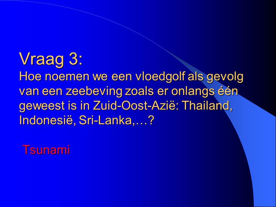 Vraag 3: Hoe noemen we een vloedgolf als gevolg van een zeebeving zoals er onlangs één geweest is in Zuid-Oost-Azië: Thailand, Indonesië, Sri-Lanka,…?