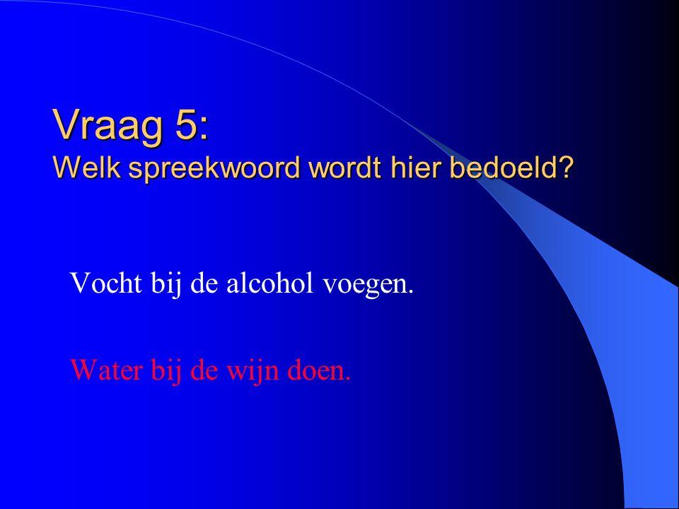 Vraag 5: Welk spreekwoord wordt hier bedoeld? Vocht bij de alcohol voegen. Water bij de wijn doen.