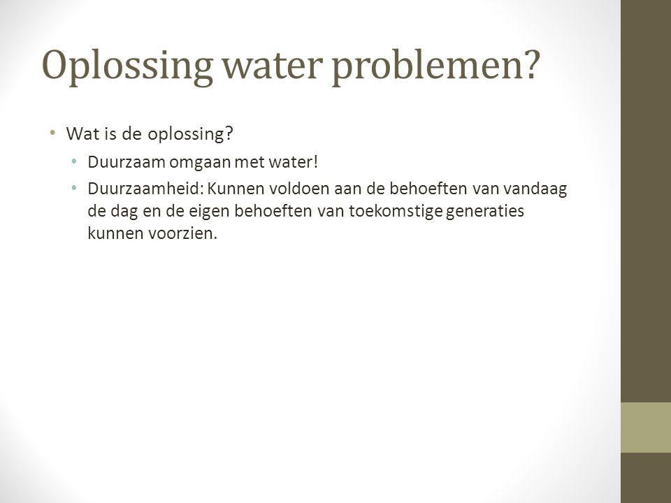 Oplossing water problemen? Wat is de oplossing? Duurzaam omgaan met water! Duurzaamheid: Kunnen voldoen aan de behoeften van vandaag de dag en de eige