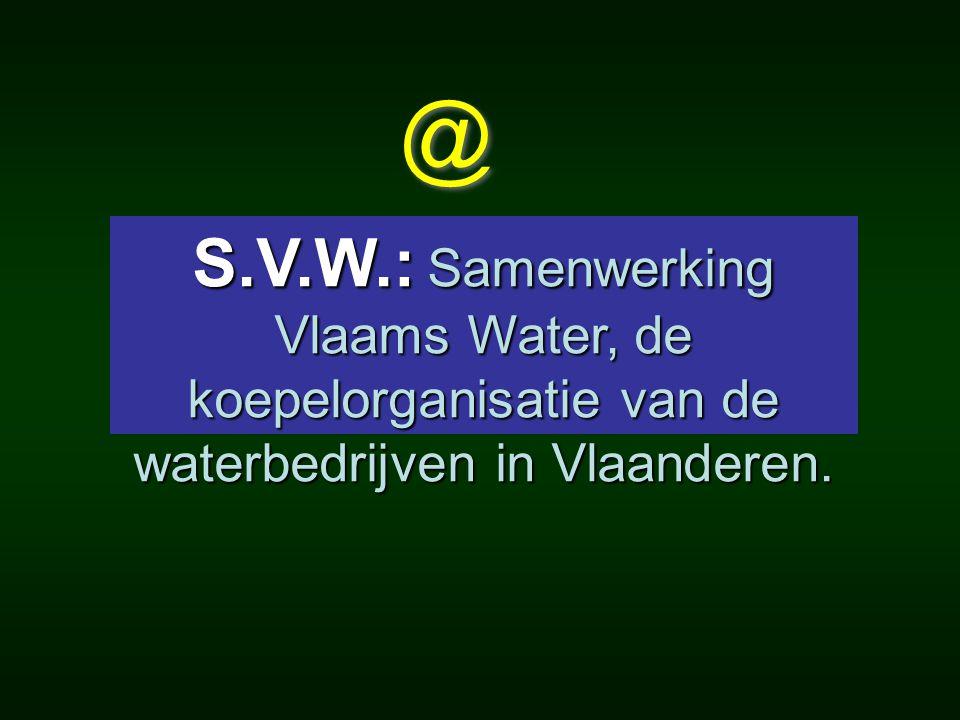 @ @ S.V.W.: Samenwerking Vlaams Water, de koepelorganisatie van de waterbedrijven in Vlaanderen. S.V.W.: Samenwerking Vlaams Water, de koepelorganisat