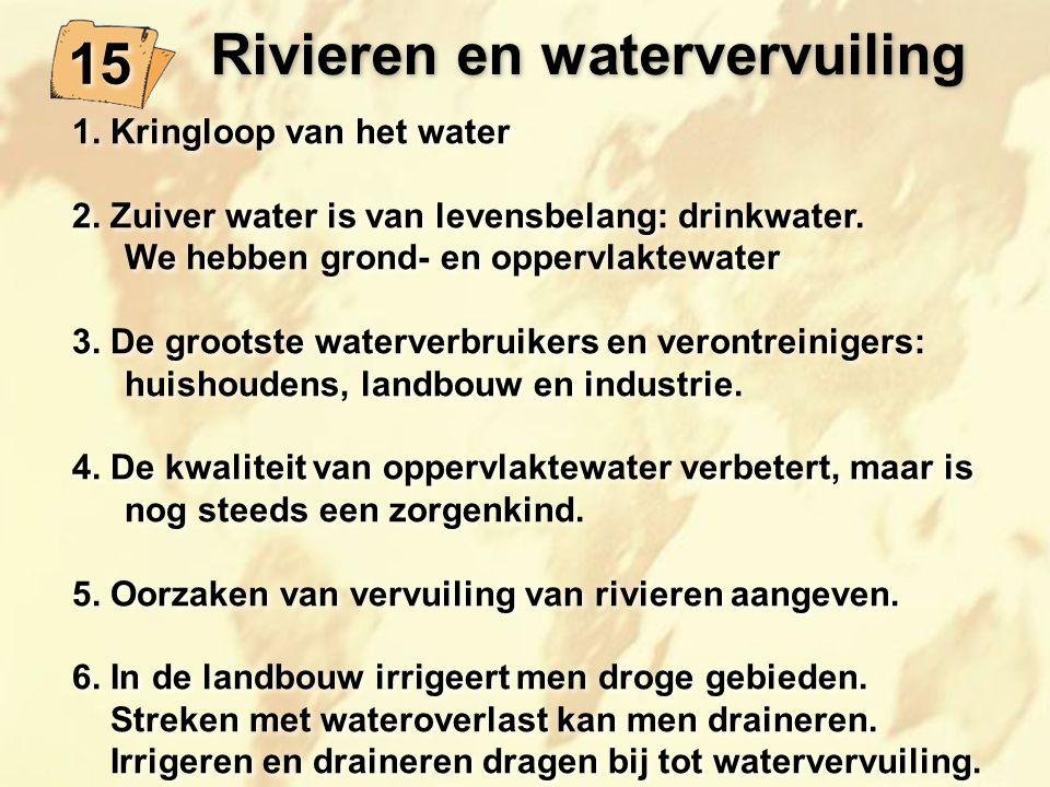 Rivieren en watervervuiling 15 1. Kringloop van het water 2. Zuiver water is van levensbelang: drinkwater. We hebben grond- en oppervlaktewater 3. De