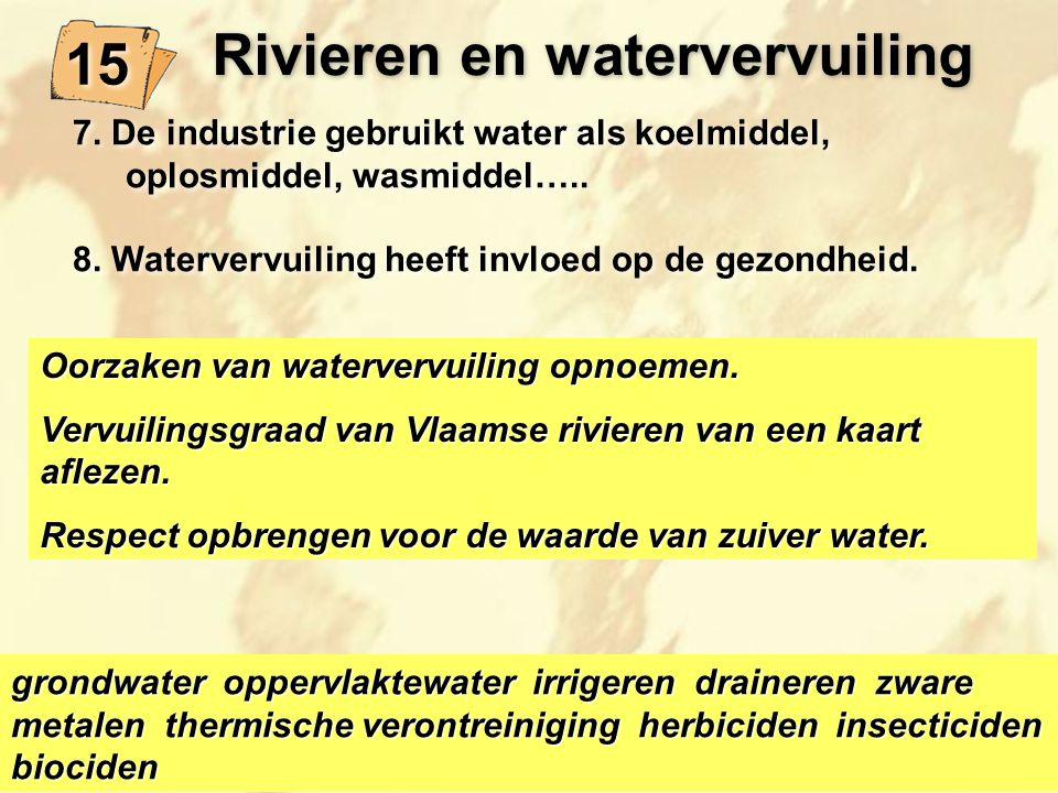 15 Oorzaken van watervervuiling opnoemen. Vervuilingsgraad van Vlaamse rivieren van een kaart aflezen. Respect opbrengen voor de waarde van zuiver wat